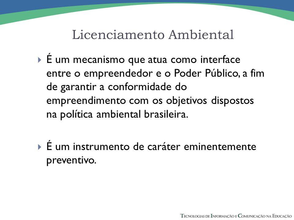Licenciamento Ambiental  É um mecanismo que atua como interface entre o empreendedor e o Poder Público, a fim de garantir a conformidade do empreendi