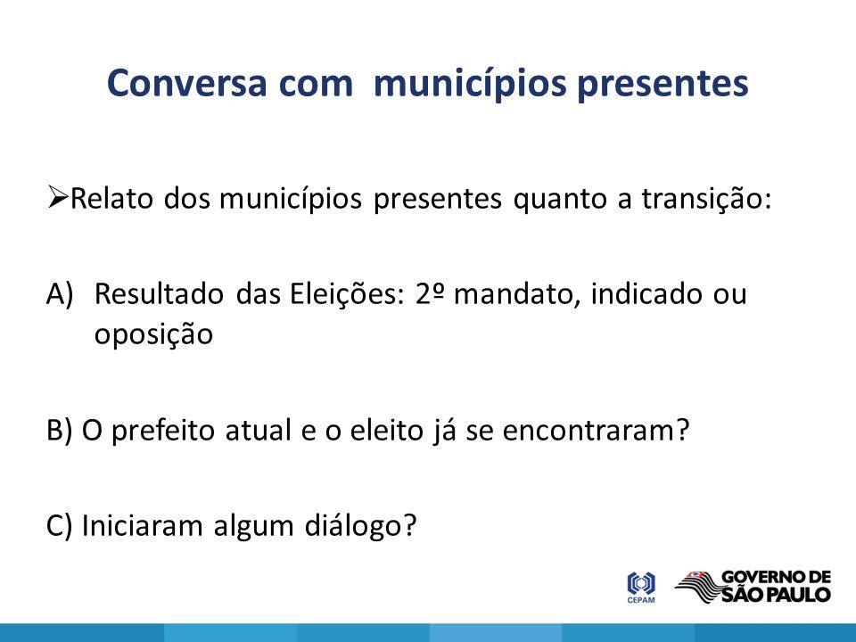 Conversa com municípios presentes  Relato dos municípios presentes quanto a transição: A)Resultado das Eleições: 2º mandato, indicado ou oposição B)