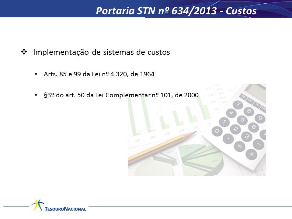 Portaria STN nº 634/2013 - Custos  Implementação de sistemas de custos Arts. 85 e 99 da Lei nº 4.320, de 1964 §3º do art. 50 da Lei Complementar nº 1