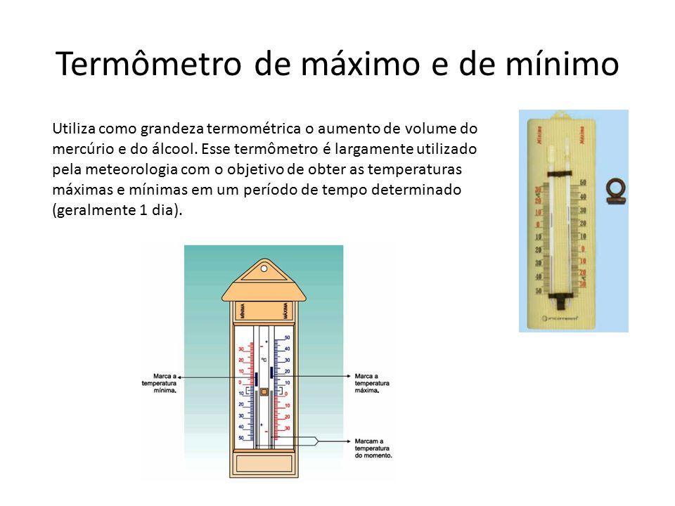 Termômetro de máximo e de mínimo Utiliza como grandeza termométrica o aumento de volume do mercúrio e do álcool. Esse termômetro é largamente utilizad