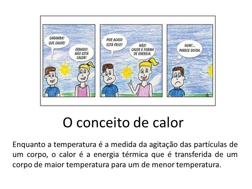 O conceito de calor Enquanto a temperatura é a medida da agitação das partículas de um corpo, o calor é a energia térmica que é transferida de um corp