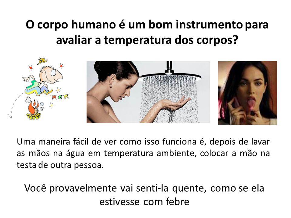 O corpo humano é um bom instrumento para avaliar a temperatura dos corpos? Uma maneira fácil de ver como isso funciona é, depois de lavar as mãos na á