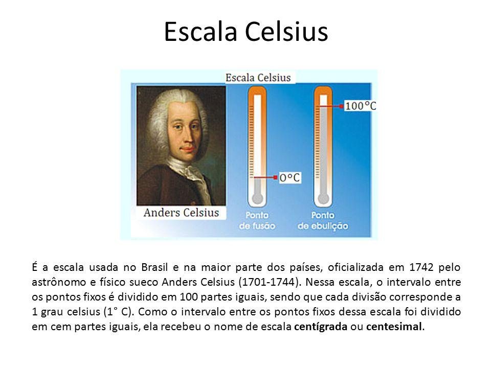 Escala Celsius É a escala usada no Brasil e na maior parte dos países, oficializada em 1742 pelo astrônomo e físico sueco Anders Celsius (1701-1744).