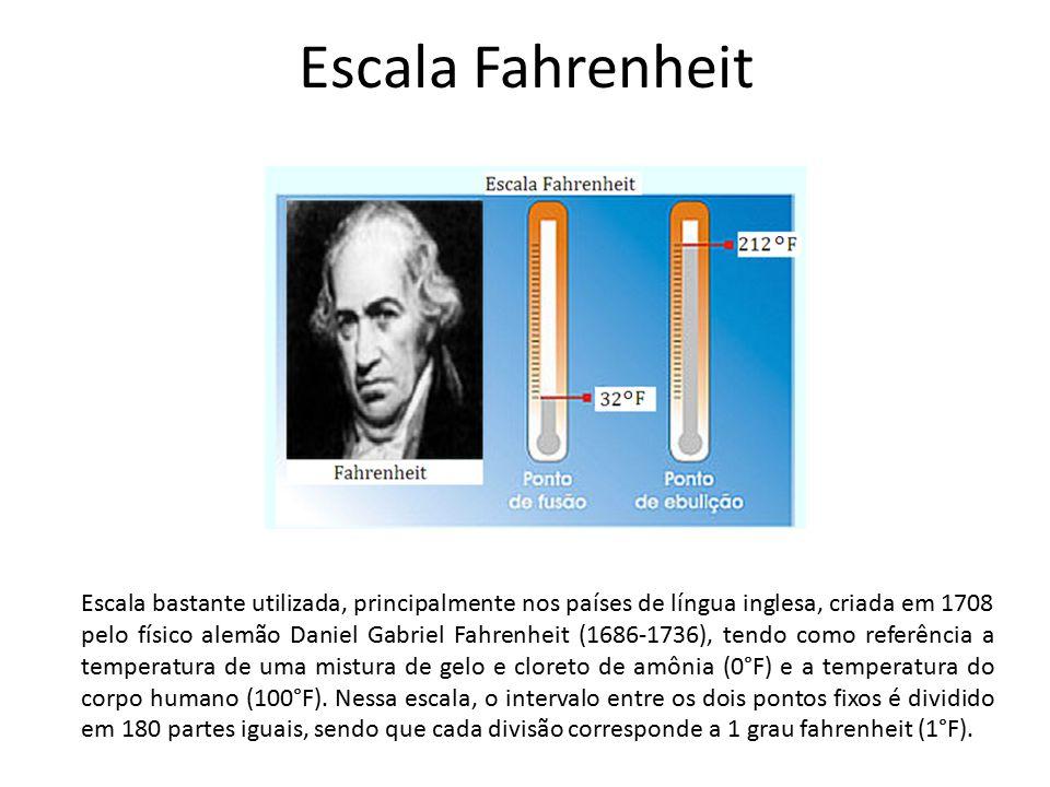 Escala Fahrenheit Escala bastante utilizada, principalmente nos países de língua inglesa, criada em 1708 pelo físico alemão Daniel Gabriel Fahrenheit