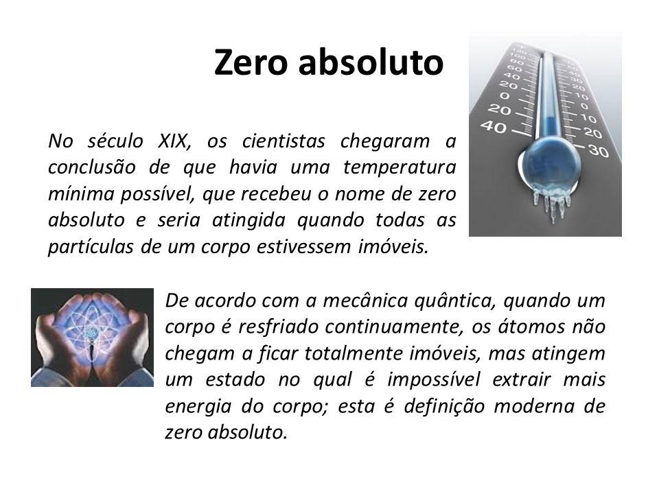 Zero absoluto No século XIX, os cientistas chegaram a conclusão de que havia uma temperatura mínima possível, que recebeu o nome de zero absoluto e se