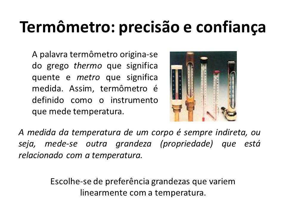 Termômetro: precisão e confiança Escolhe-se de preferência grandezas que variem linearmente com a temperatura. A medida da temperatura de um corpo é s