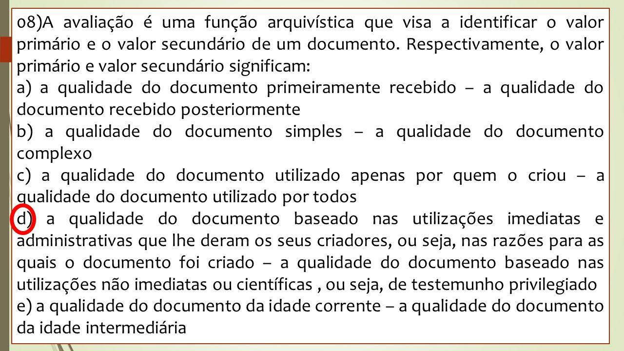 08)A avaliação é uma função arquivística que visa a identificar o valor primário e o valor secundário de um documento. Respectivamente, o valor primár