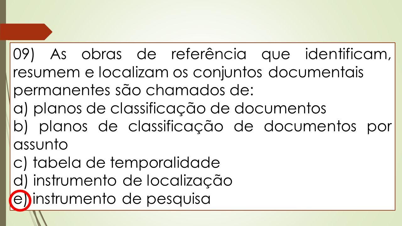 09) As obras de referência que identificam, resumem e localizam os conjuntos documentais permanentes são chamados de: a) planos de classificação de do