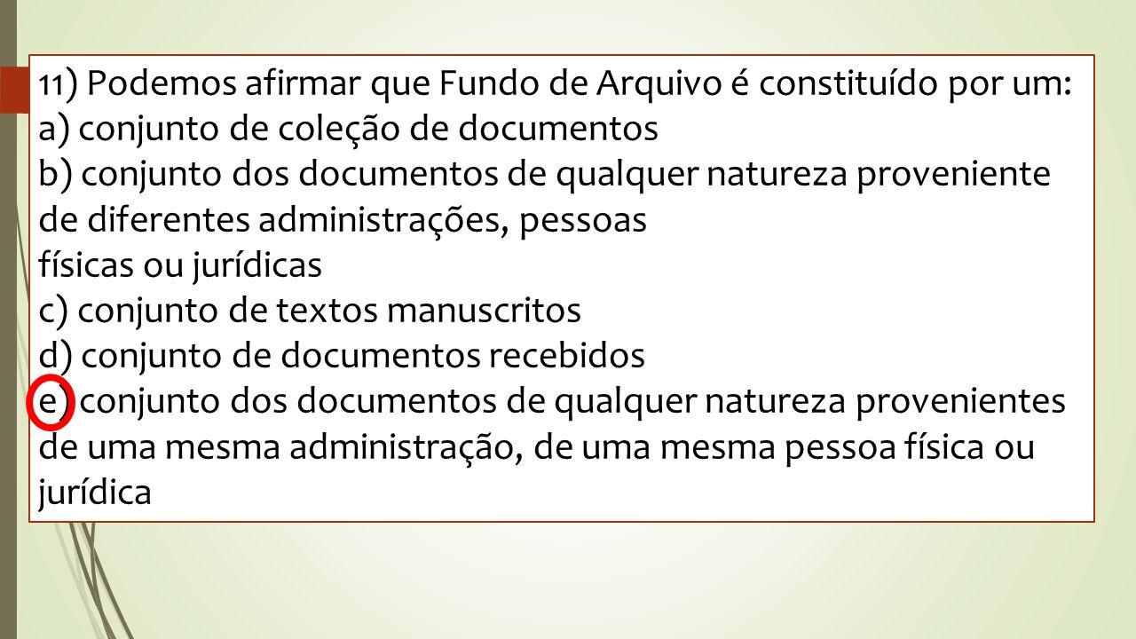 11) Podemos afirmar que Fundo de Arquivo é constituído por um: a) conjunto de coleção de documentos b) conjunto dos documentos de qualquer natureza pr