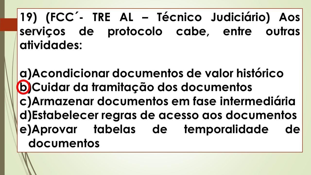 19) (FCC´- TRE AL – Técnico Judiciário) Aos serviços de protocolo cabe, entre outras atividades: a)Acondicionar documentos de valor histórico b)Cuidar