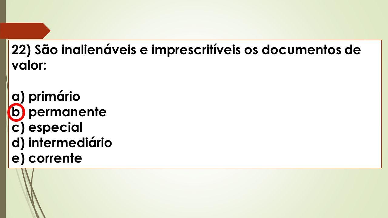 22) São inalienáveis e imprescritíveis os documentos de valor: a) primário b) permanente c) especial d) intermediário e) corrente