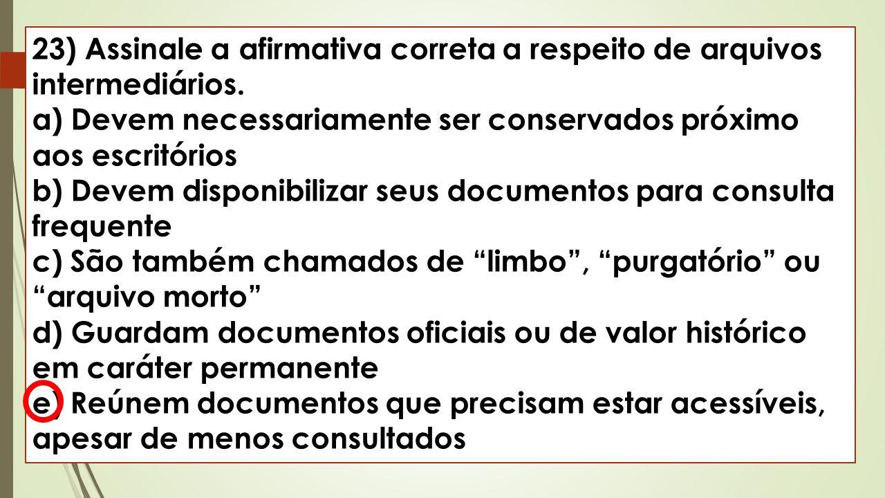 23) Assinale a afirmativa correta a respeito de arquivos intermediários. a) Devem necessariamente ser conservados próximo aos escritórios b) Devem dis