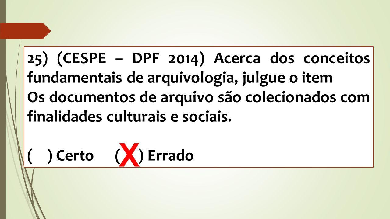 25) (CESPE – DPF 2014) Acerca dos conceitos fundamentais de arquivologia, julgue o item Os documentos de arquivo são colecionados com finalidades cult