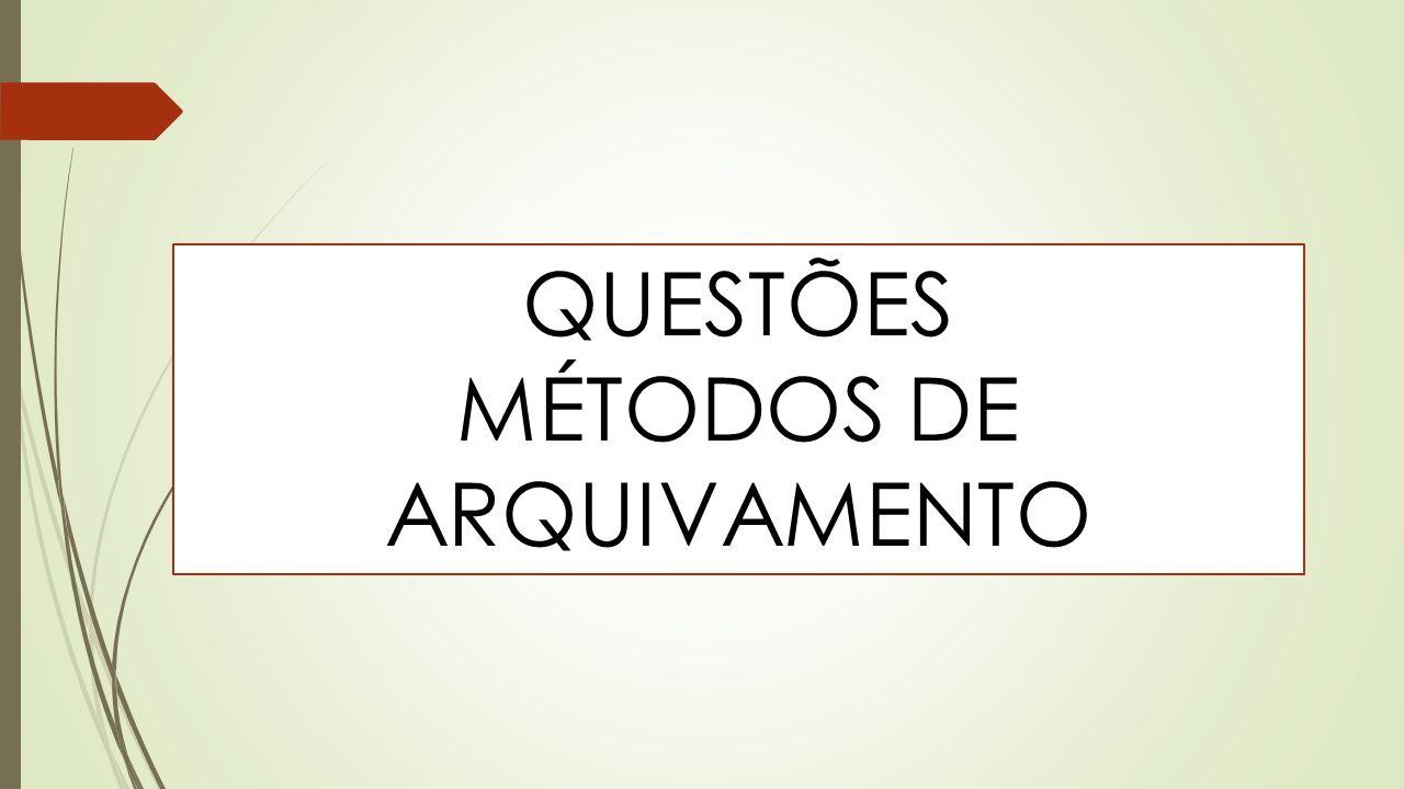 QUESTÕES MÉTODOS DE ARQUIVAMENTO