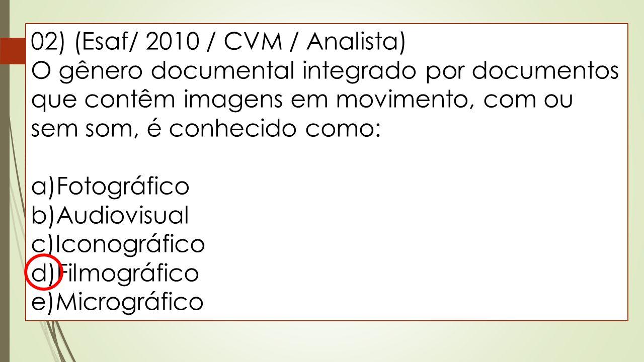 02) (Esaf/ 2010 / CVM / Analista) O gênero documental integrado por documentos que contêm imagens em movimento, com ou sem som, é conhecido como: a)Fo