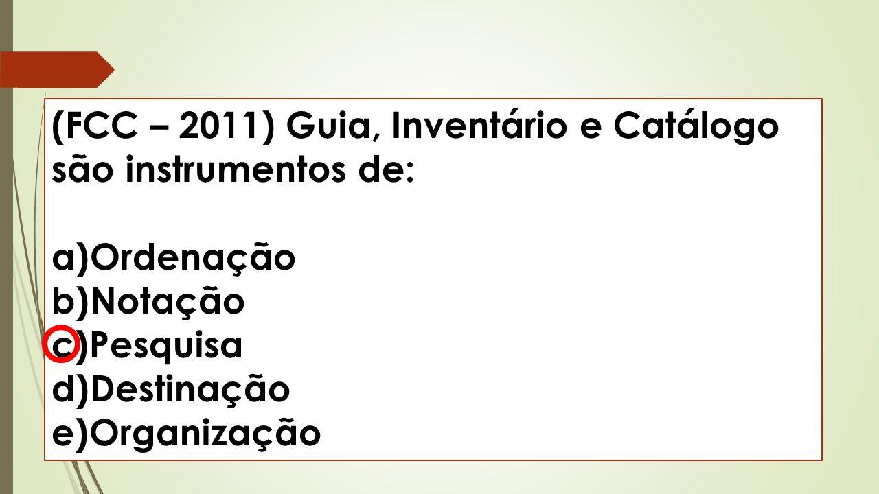 (FCC – 2011) Guia, Inventário e Catálogo são instrumentos de: a)Ordenação b)Notação c)Pesquisa d)Destinação e)Organização