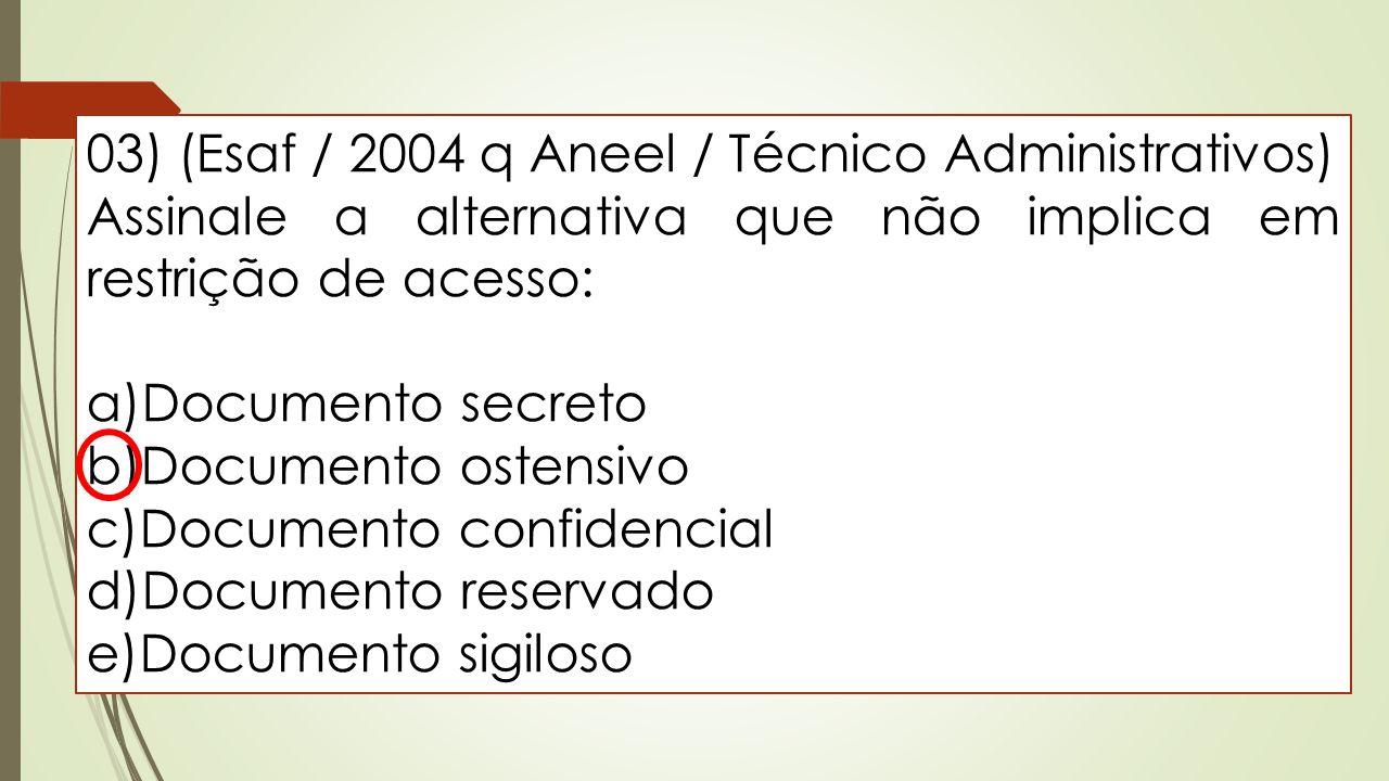 03) (Esaf / 2004 q Aneel / Técnico Administrativos) Assinale a alternativa que não implica em restrição de acesso: a)Documento secreto b)Documento ost