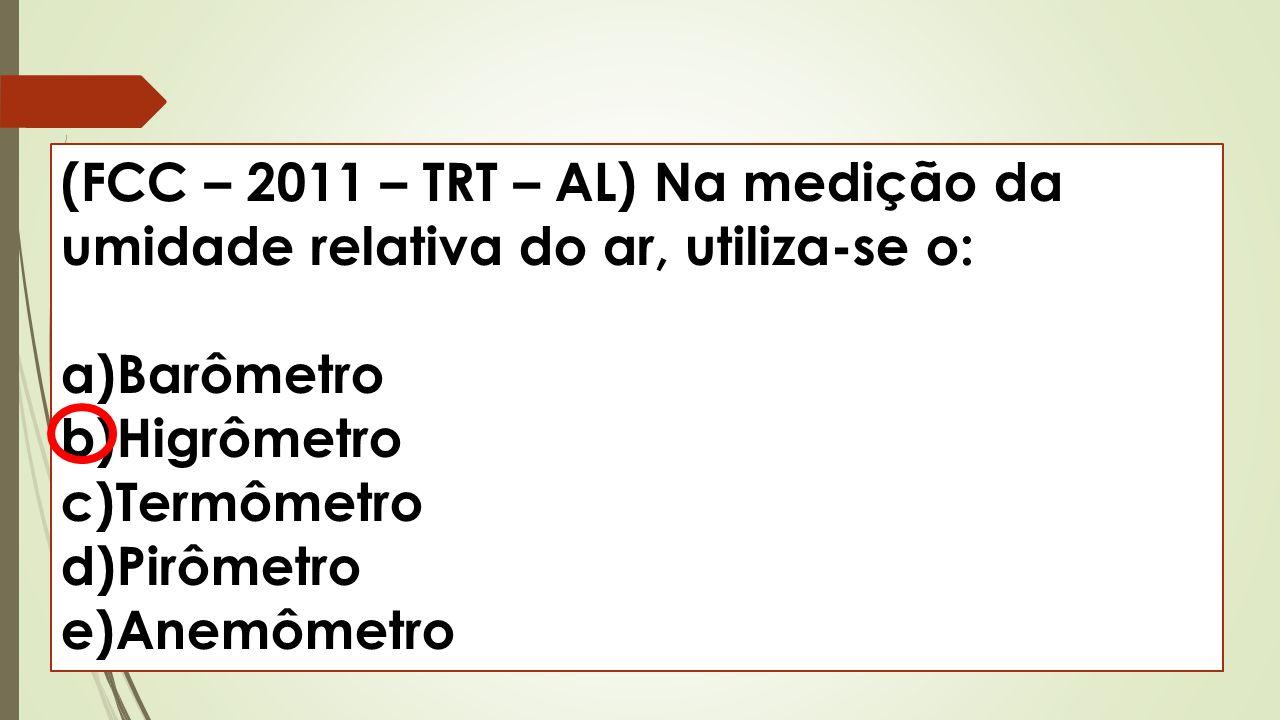 (FCC – 2011 – TRT – AL) Na medição da umidade relativa do ar, utiliza-se o: a)Barômetro b)Higrômetro c)Termômetro d)Pirômetro e)Anemômetro