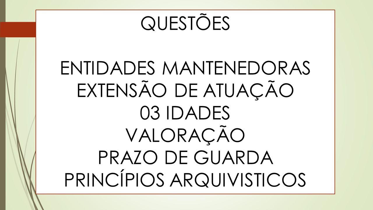QUESTÕES ENTIDADES MANTENEDORAS EXTENSÃO DE ATUAÇÃO 03 IDADES VALORAÇÃO PRAZO DE GUARDA PRINCÍPIOS ARQUIVISTICOS