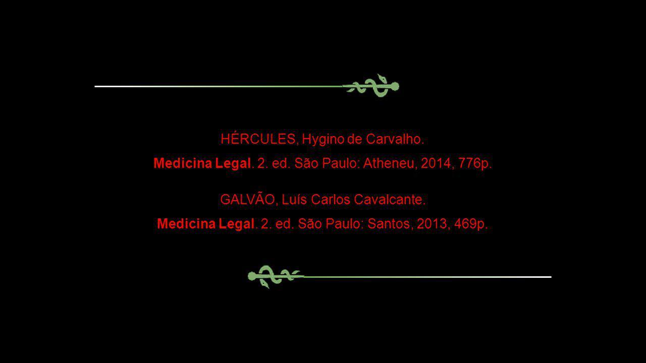 HÉRCULES, Hygino de Carvalho. Medicina Legal. 2. ed. São Paulo: Atheneu, 2014, 776p. GALVÃO, Luís Carlos Cavalcante. Medicina Legal. 2. ed. São Paulo: