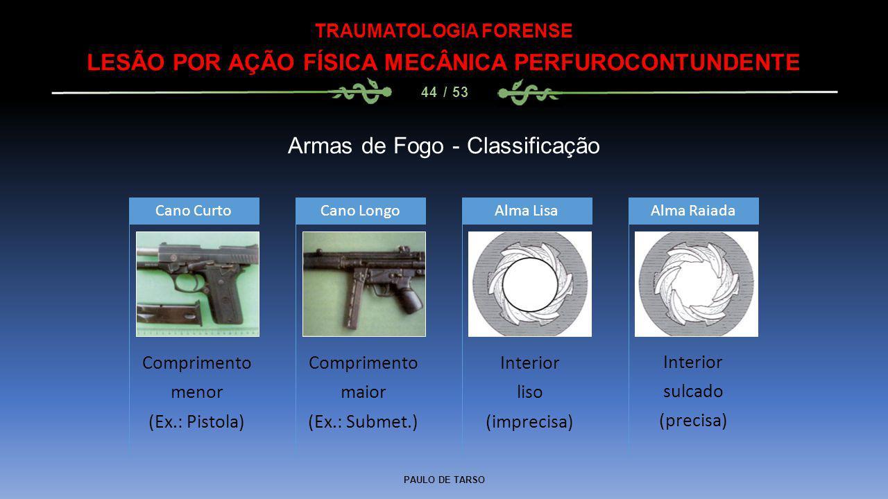PAULO DE TARSO TRAUMATOLOGIA FORENSE LESÃO POR AÇÃO FÍSICA MECÂNICA PERFUROCONTUNDENTE 44 / 53 Armas de Fogo - Classificação Comprimento menor (Ex.: P
