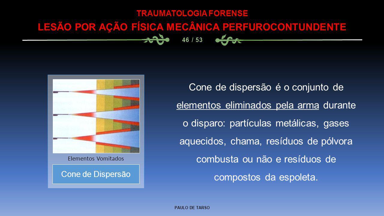PAULO DE TARSO TRAUMATOLOGIA FORENSE LESÃO POR AÇÃO FÍSICA MECÂNICA PERFUROCONTUNDENTE 46 / 53 Cone de dispersão é o conjunto de elementos eliminados