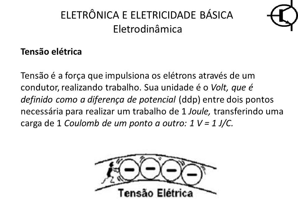 ELETRÔNICA E ELETRICIDADE BÁSICA Eletrodinâmica Tensão elétrica Tensão é a força que impulsiona os elétrons através de um condutor, realizando trabalh