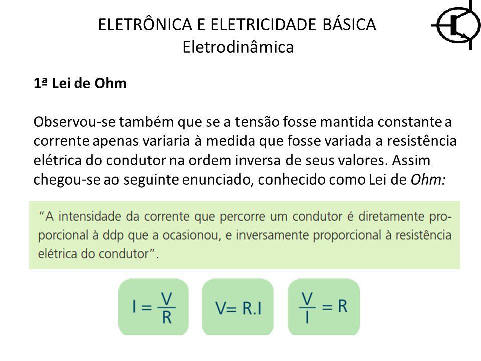 ELETRÔNICA E ELETRICIDADE BÁSICA Eletrodinâmica 1ª Lei de Ohm Observou-se também que se a tensão fosse mantida constante a corrente apenas variaria à
