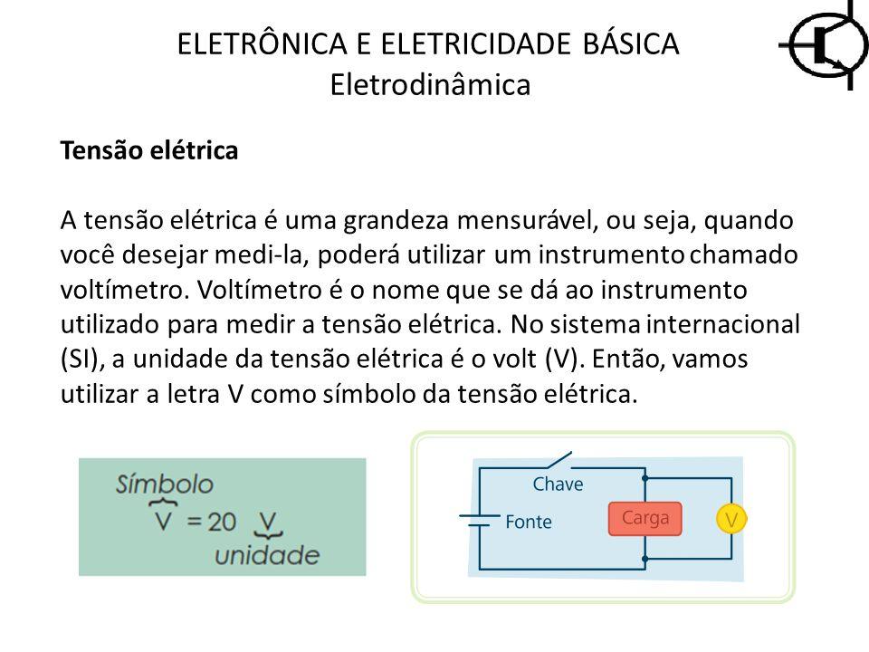 ELETRÔNICA E ELETRICIDADE BÁSICA Eletrodinâmica Tensão elétrica A tensão elétrica é uma grandeza mensurável, ou seja, quando você desejar medi-la, pod