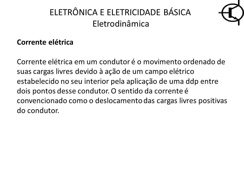 ELETRÔNICA E ELETRICIDADE BÁSICA Eletrodinâmica Corrente elétrica Corrente elétrica em um condutor é o movimento ordenado de suas cargas livres devido