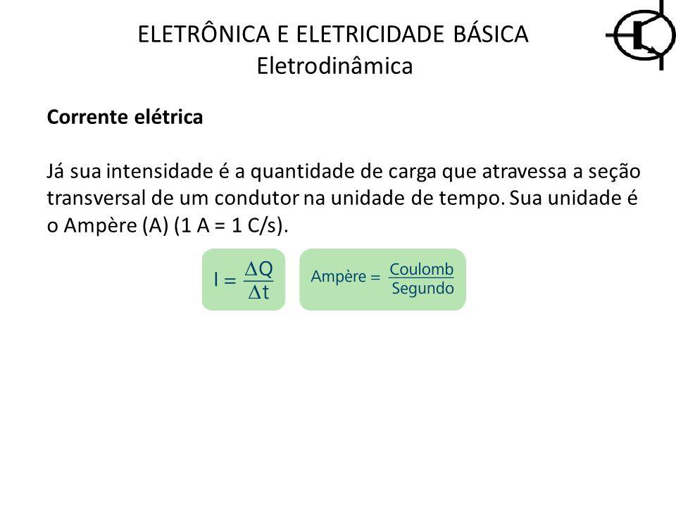 ELETRÔNICA E ELETRICIDADE BÁSICA Eletrodinâmica Corrente elétrica Já sua intensidade é a quantidade de carga que atravessa a seção transversal de um c