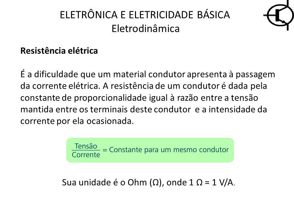 ELETRÔNICA E ELETRICIDADE BÁSICA Eletrodinâmica Resistência elétrica É a dificuldade que um material condutor apresenta à passagem da corrente elétric