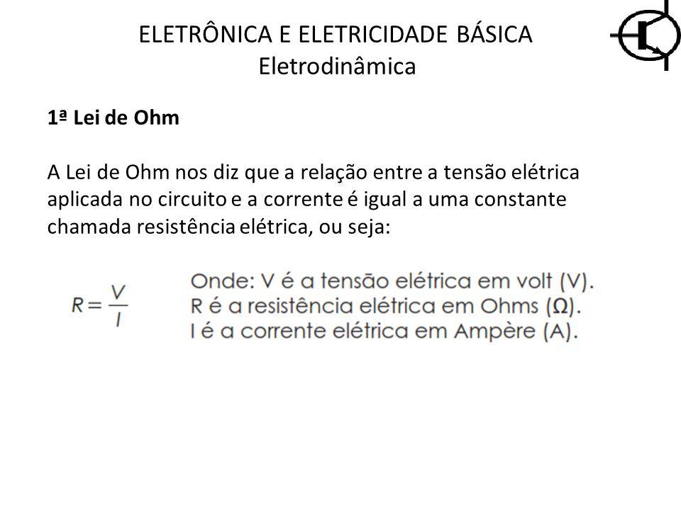 ELETRÔNICA E ELETRICIDADE BÁSICA Eletrodinâmica 1ª Lei de Ohm A Lei de Ohm nos diz que a relação entre a tensão elétrica aplicada no circuito e a corr