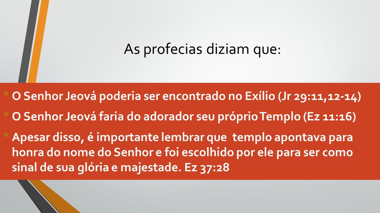 As profecias diziam que: O Senhor Jeová poderia ser encontrado no Exílio (Jr 29:11,12-14) O Senhor Jeová faria do adorador seu próprio Templo (Ez 11:1