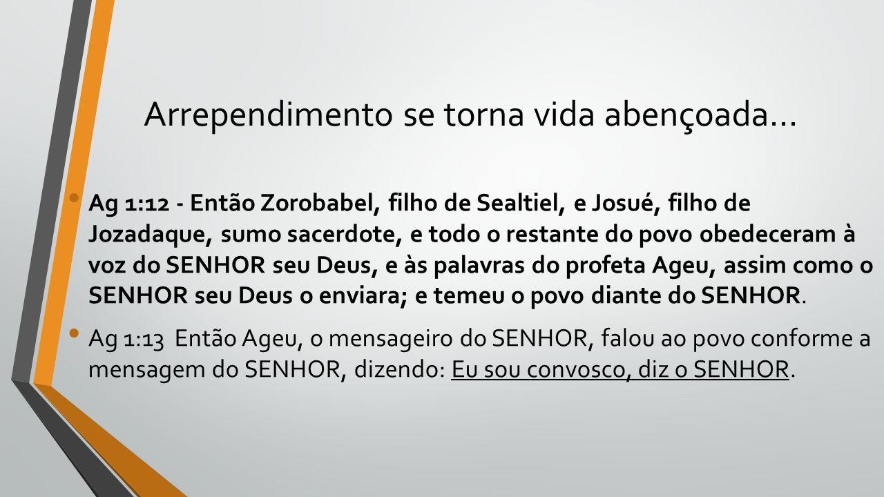 Arrependimento se torna vida abençoada... Ag 1:12 - Então Zorobabel, filho de Sealtiel, e Josué, filho de Jozadaque, sumo sacerdote, e todo o restante