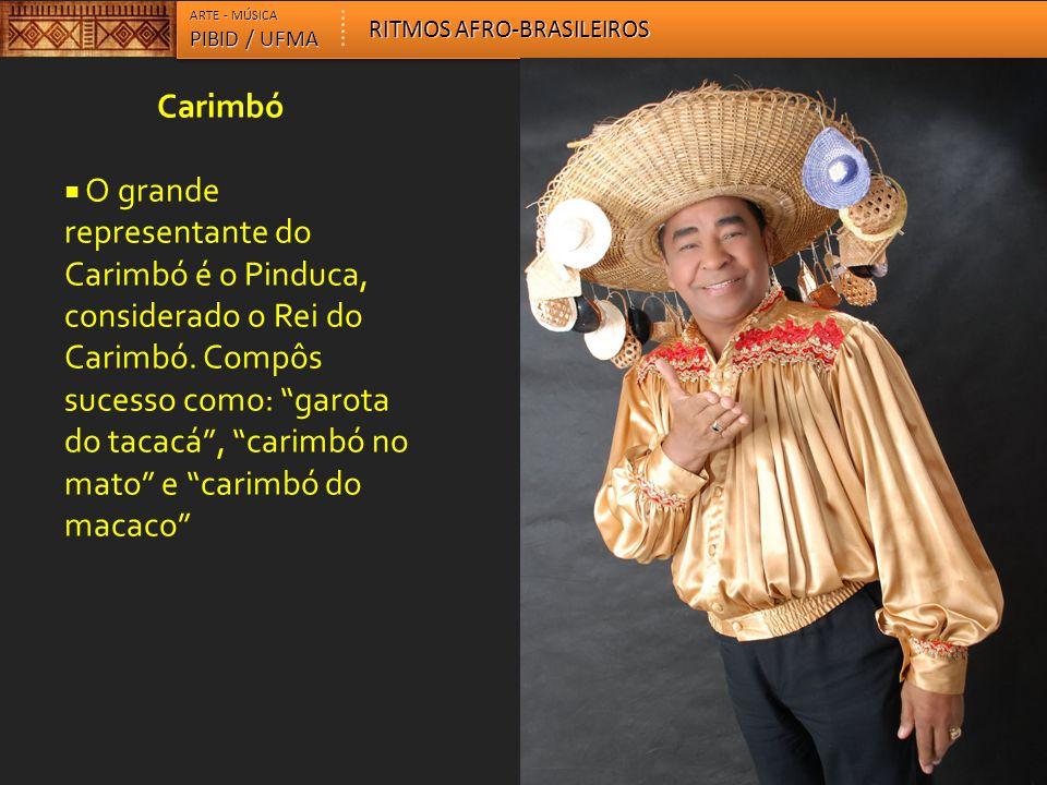 """Carimbó  O grande representante do Carimbó é o Pinduca, considerado o Rei do Carimbó. Compôs sucesso como: """"garota do tacacá"""", """"carimbó no mato"""" e """"c"""