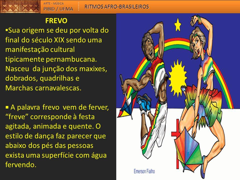 FREVO  Sua origem se deu por volta do final do século XIX sendo uma manifestação cultural tipicamente pernambucana. Nasceu da junção dos maxixes, dob