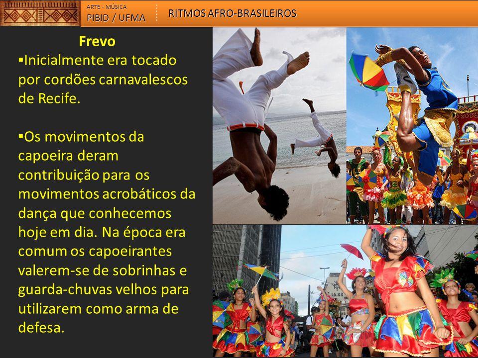 Frevo  Inicialmente era tocado por cordões carnavalescos de Recife.  Os movimentos da capoeira deram contribuição para os movimentos acrobáticos da