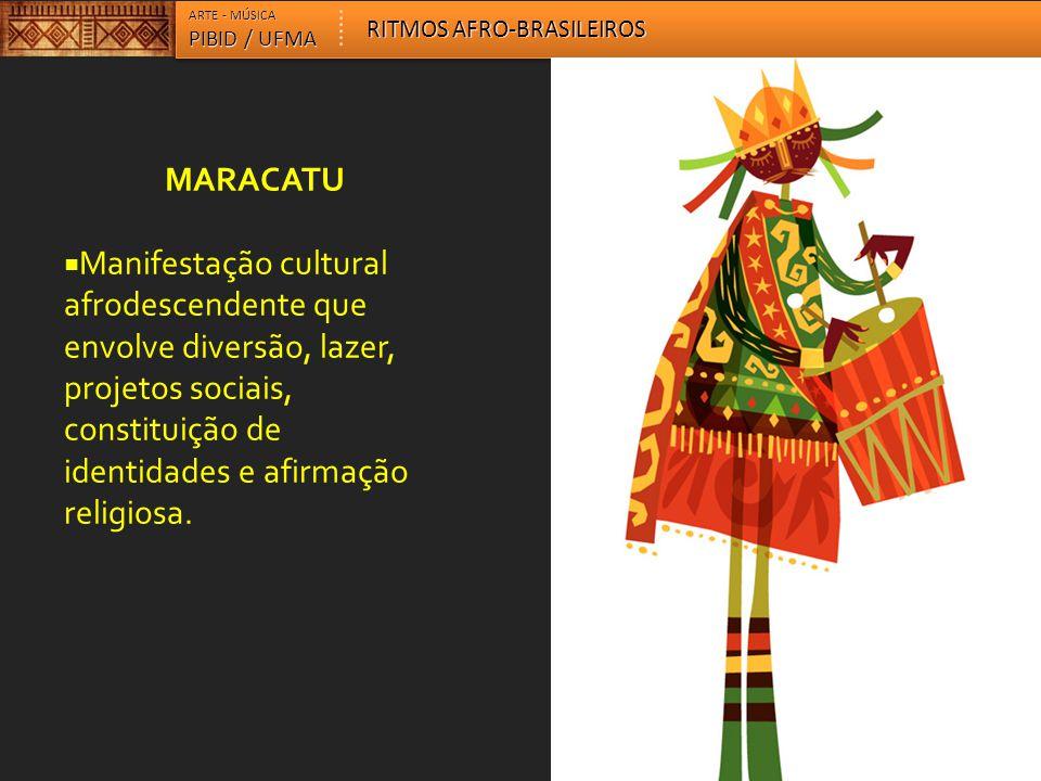 MARACATU  Manifestação cultural afrodescendente que envolve diversão, lazer, projetos sociais, constituição de identidades e afirmação religiosa. ART