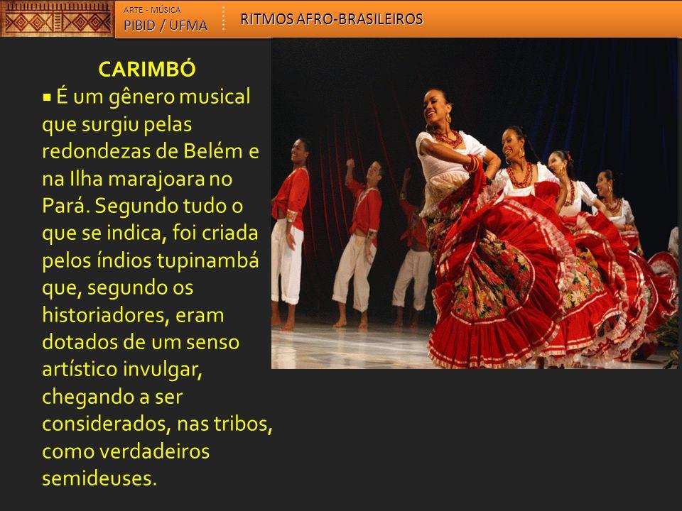 CARIMBÓ  É um gênero musical que surgiu pelas redondezas de Belém e na Ilha marajoara no Pará. Segundo tudo o que se indica, foi criada pelos índios