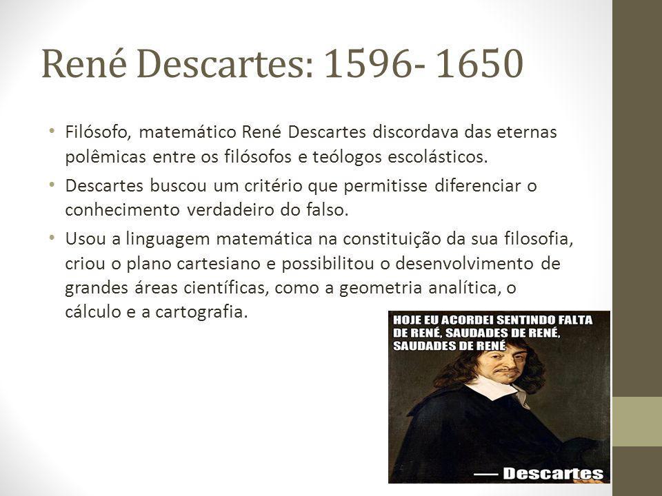 René Descartes: 1596- 1650 Filósofo, matemático René Descartes discordava das eternas polêmicas entre os filósofos e teólogos escolásticos. Descartes
