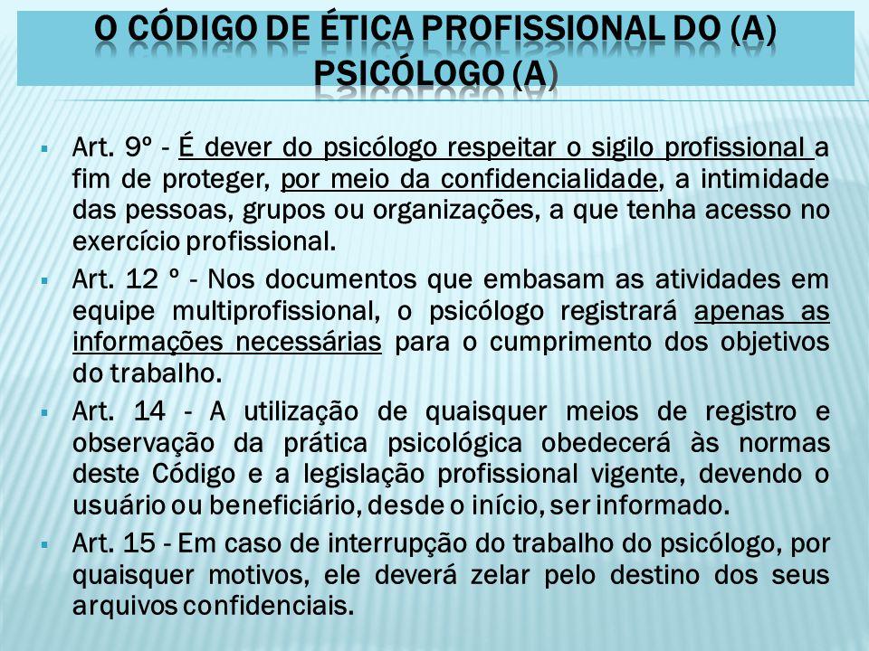  Art. 9º - É dever do psicólogo respeitar o sigilo profissional a fim de proteger, por meio da confidencialidade, a intimidade das pessoas, grupos ou