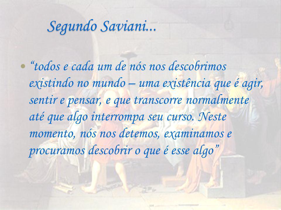 """Segundo Saviani... """"todos e cada um de nós nos descobrimos existindo no mundo – uma existência que é agir, sentir e pensar, e que transcorre normalmen"""