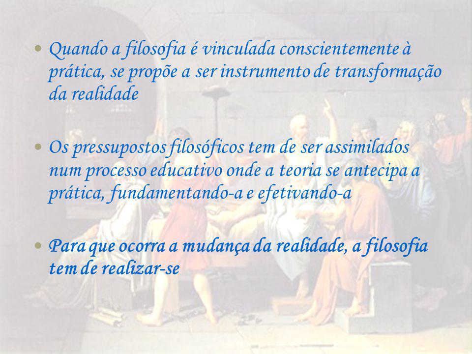 Quando a filosofia é vinculada conscientemente à prática, se propõe a ser instrumento de transformação da realidade Os pressupostos filosóficos tem de