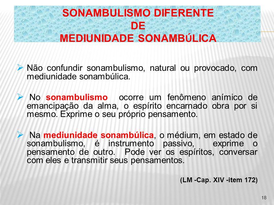  Não confundir sonambulismo, natural ou provocado, com mediunidade sonambúlica.  No sonambulismo ocorre um fenômeno anímico de emancipação da alma,