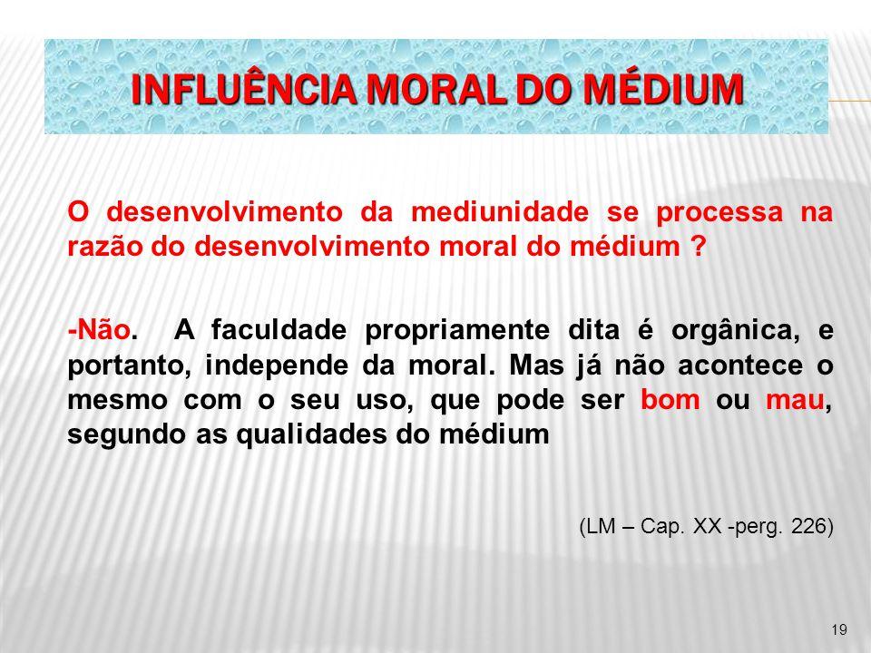 INFLUÊNCIA MORAL DO MÉDIUM O desenvolvimento da mediunidade se processa na razão do desenvolvimento moral do médium ? -Não. A faculdade propriamente d