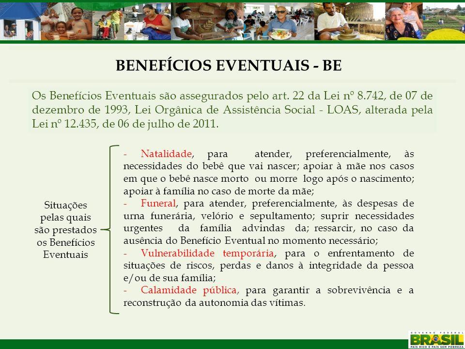 BENEFÍCIOS EVENTUAIS - BE Os Benefícios Eventuais são assegurados pelo art. 22 da Lei nº 8.742, de 07 de dezembro de 1993, Lei Orgânica de Assistência