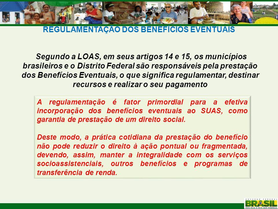 REGULAMENTAÇÃO DOS BENEFÍCIOS EVENTUAIS Segundo a LOAS, em seus artigos 14 e 15, os municípios brasileiros e o Distrito Federal são responsáveis pela