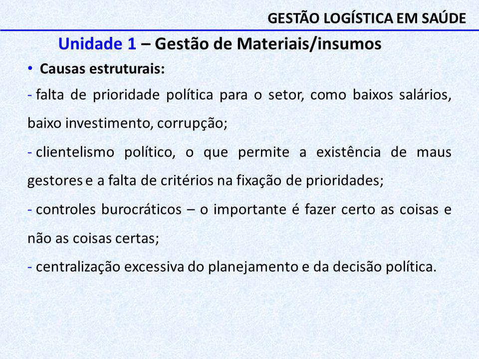 Unidade 1 – Gestão de Materiais/insumos Causas estruturais: - falta de prioridade política para o setor, como baixos salários, baixo investimento, cor