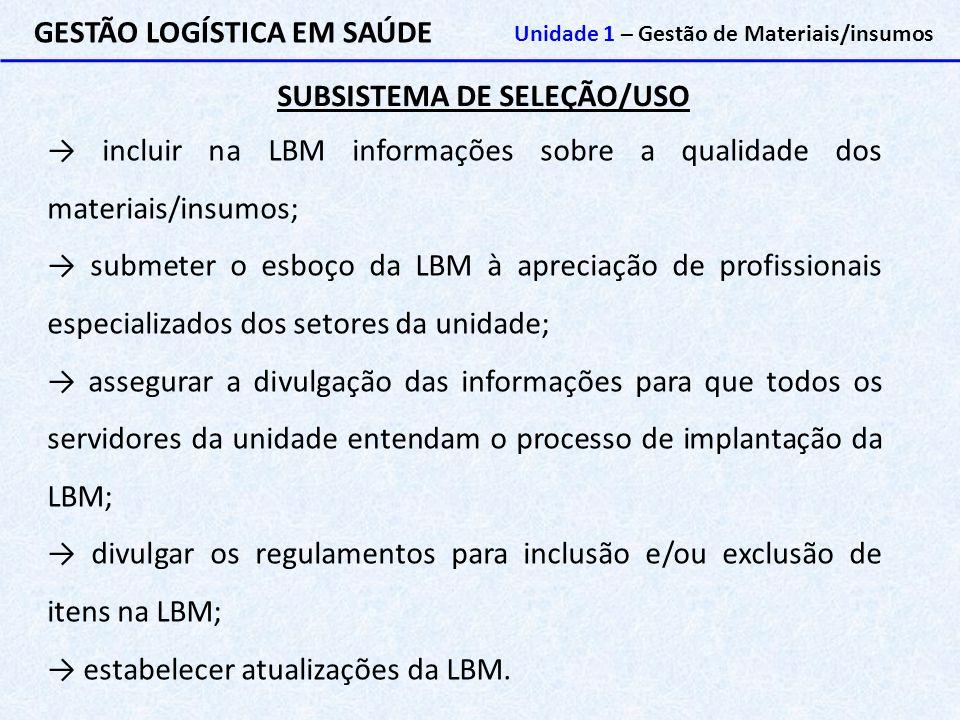 SUBSISTEMA DE SELEÇÃO/USO GESTÃO LOGÍSTICA EM SAÚDE Unidade 1 – Gestão de Materiais/insumos → incluir na LBM informações sobre a qualidade dos materia